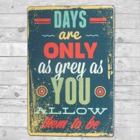 Days are only as grey as you allow them to be - Metal skilt. Flot blikskilt med tekst.